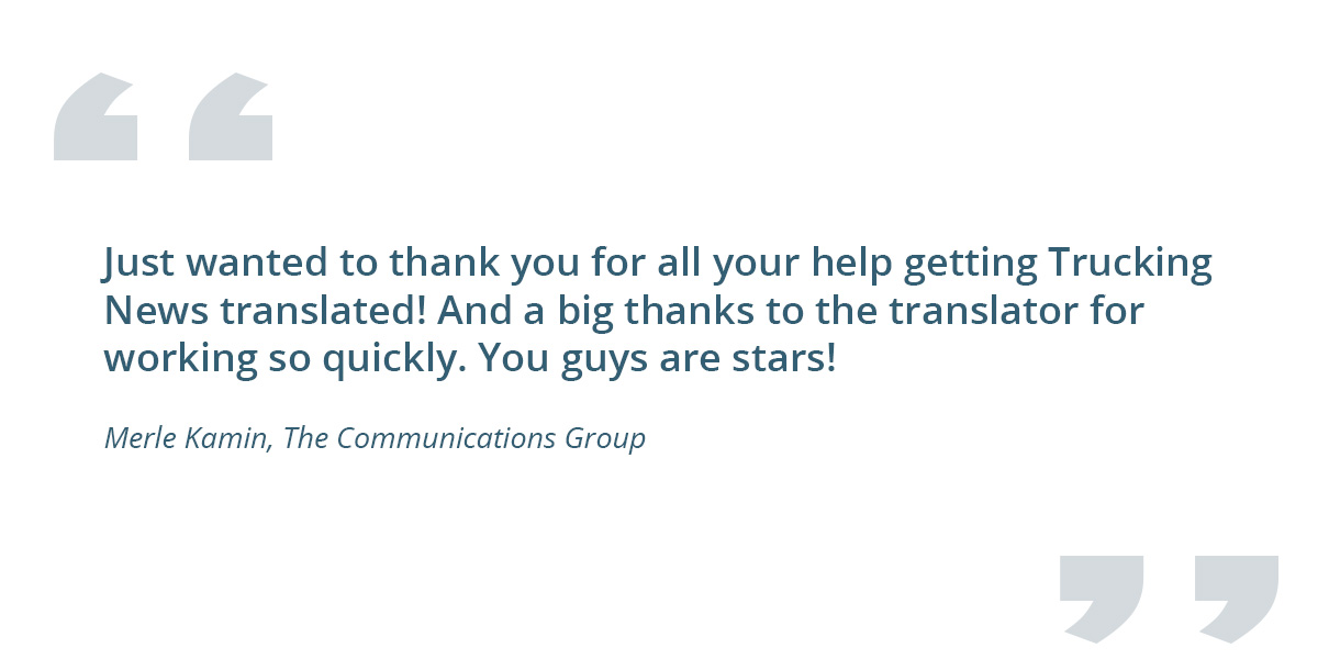 Quote for a client: Just wanted to thank you for all your help getting Trucking News translated! And a big thanks to the translator for working so quickly. You guys are stars! - Merle Kamin, The Communications Group