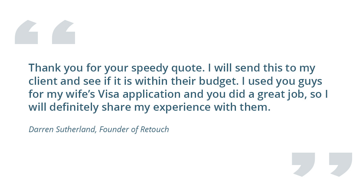 Quote from a client: Thank you for your speedy quote. I will send this to my client and see if it is within their budget. I used you guys for my wife's Visa application and you did a great job, so I will definitely share my experience with them. - Darren Sutherland. Founder, Retouch