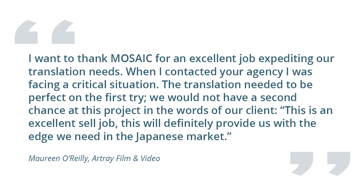 """Quote from client: I want to thank MOSAIC for an excellent job expediting our translation needs. When I contacted your agency I was facing a critical situation. The translation needed to be perfect on the first try; we would not have a second chance at this project in the words of our client: """"This is an excellent sell job, this will definitely provide us with the edge we need in the Japanese market."""" - Maureen O'Reilly, Artray Film & Video"""