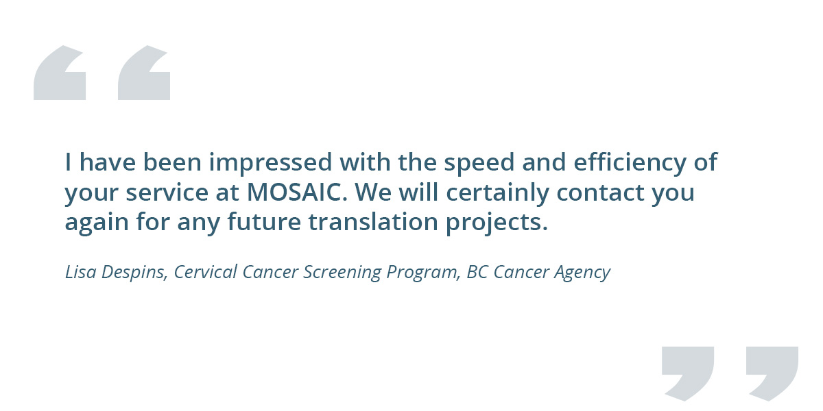 Quote from client: I have been impressed with the speed and efficiency of your service at MOSAIC. We will certainly contact you again for any future translation projects. - Lisa Despins, Cervical Cancer Screening Program, BC Cancer Agency